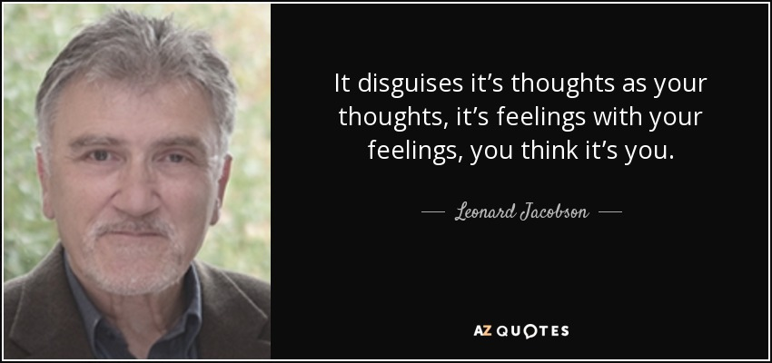 It disguises it's thoughts as your thoughts, it's feelings with your feelings, you think it's you. - Leonard Jacobson