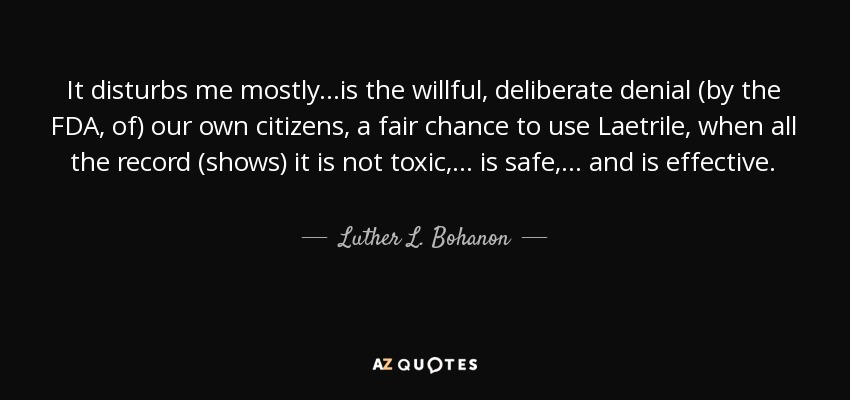 It disturbs me mostly...is the willful, deliberate denial (by the FDA, of) our own citizens, a fair chance to use Laetrile, when all the record (shows) it is not toxic, ... is safe, ... and is effective. - Luther L. Bohanon