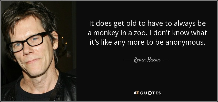 It does get old to have to always be a monkey in a zoo. I don't know what it's like any more to be anonymous. - Kevin Bacon