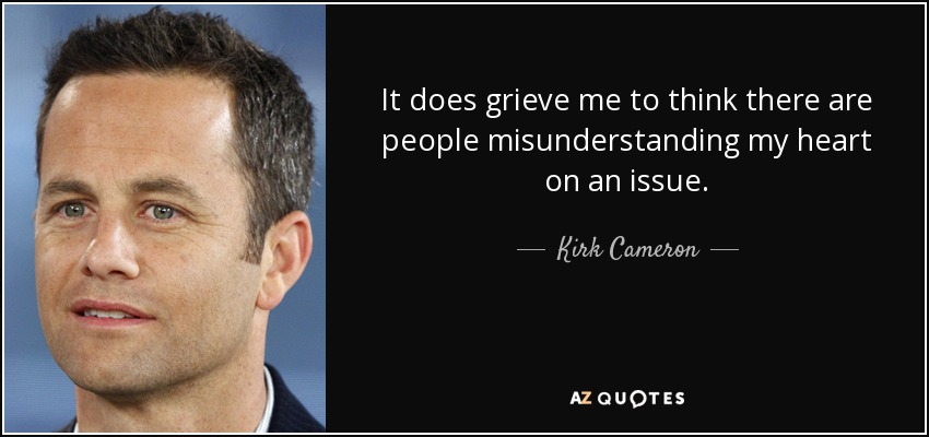 It does grieve me to think there are people misunderstanding my heart on an issue. - Kirk Cameron