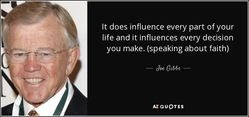 It does influence every part of your life and it influences every decision you make. (speaking about faith) - Joe Gibbs