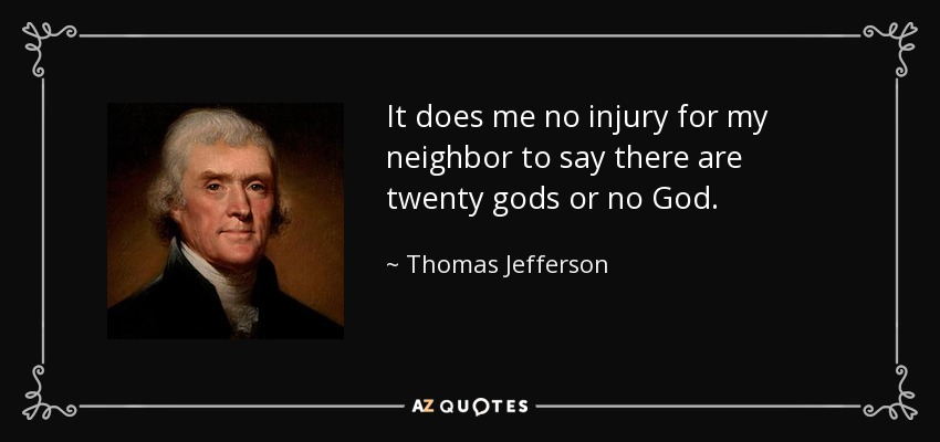 It does me no injury for my neighbor to say there are twenty gods or no God. - Thomas Jefferson