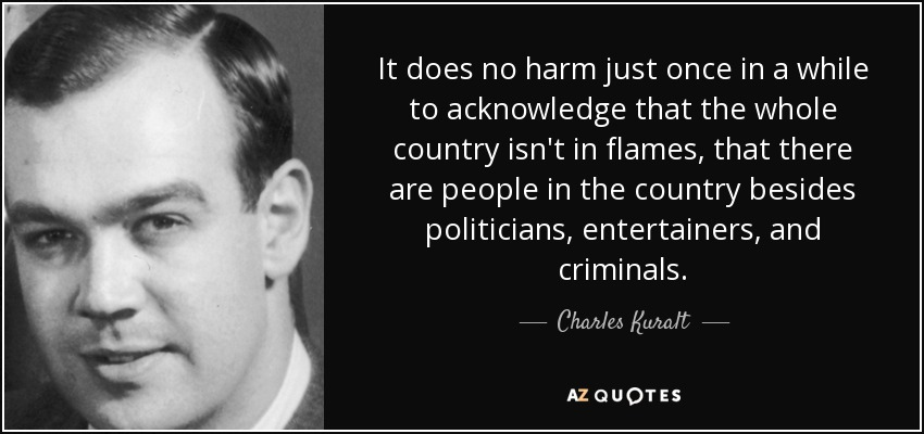 It does no harm just once in a while to acknowledge that the whole country isn't in flames, that there are people in the country besides politicians, entertainers, and criminals. - Charles Kuralt