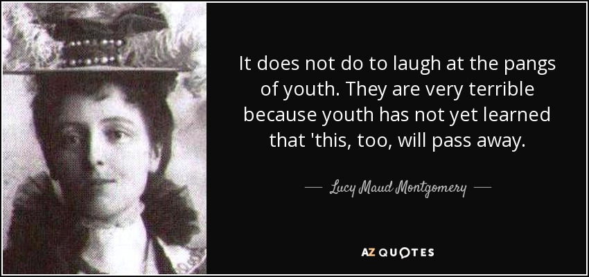 It does not do to laugh at the pangs of youth. They are very terrible because youth has not yet learned that 'this, too, will pass away. - Lucy Maud Montgomery