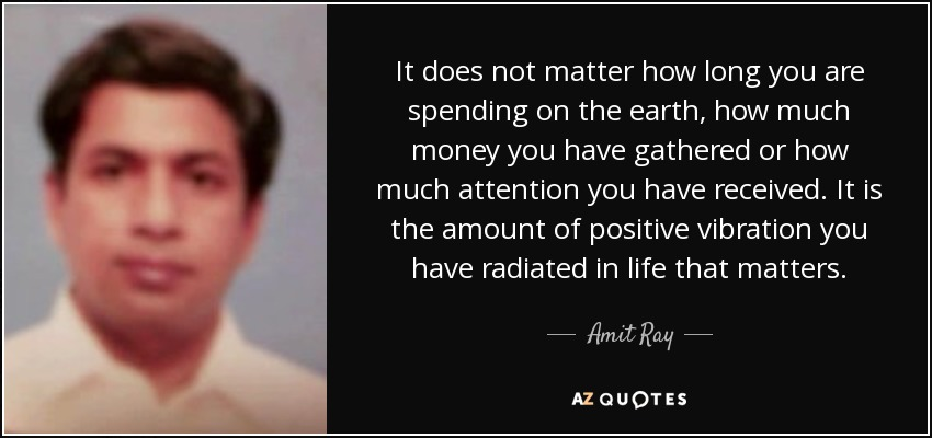 It does not matter how long you are spending on the earth, how much money you have gathered or how much attention you have received. It is the amount of positive vibration you have radiated in life that matters. - Amit Ray