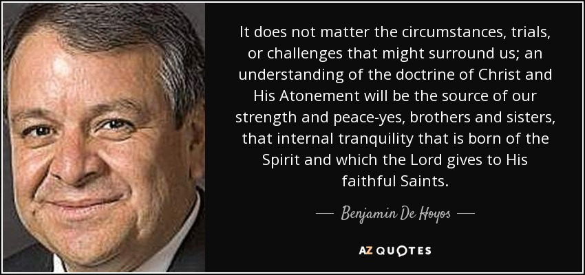 It does not matter the circumstances, trials, or challenges that might surround us; an understanding of the doctrine of Christ and His Atonement will be the source of our strength and peace-yes, brothers and sisters, that internal tranquility that is born of the Spirit and which the Lord gives to His faithful Saints. - Benjamin De Hoyos