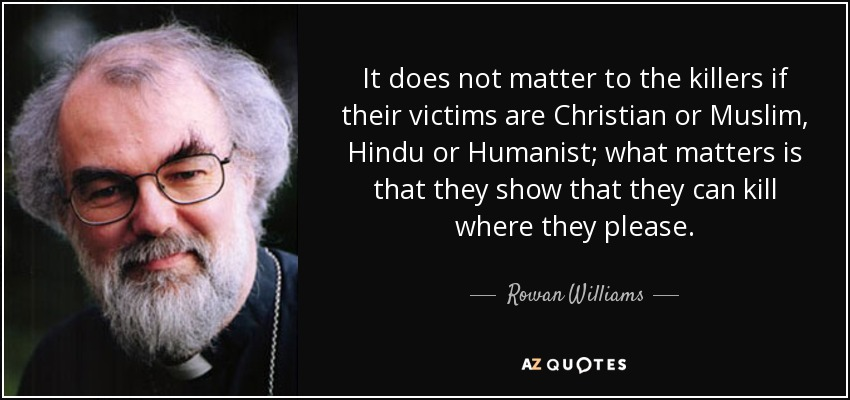 It does not matter to the killers if their victims are Christian or Muslim, Hindu or Humanist; what matters is that they show that they can kill where they please. - Rowan Williams