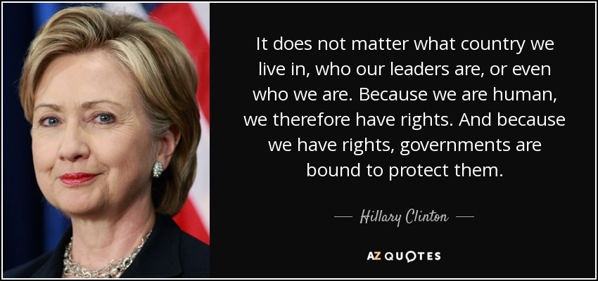 It does not matter what country we live in, who our leaders are, or even who we are. Because we are human, we therefore have rights. And because we have rights, governments are bound to protect them. - Hillary Clinton