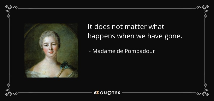 It does not matter what happens when we have gone. - Madame de Pompadour