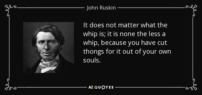 It does not matter what the whip is; it is none the less a whip, because you have cut thongs for it out of your own souls. - John Ruskin