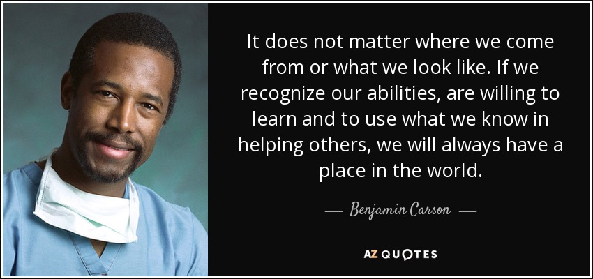 It does not matter where we come from or what we look like. If we recognize our abilities, are willing to learn and to use what we know in helping others, we will always have a place in the world. - Benjamin Carson