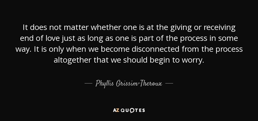 It does not matter whether one is at the giving or receiving end of love just as long as one is part of the process in some way. It is only when we become disconnected from the process altogether that we should begin to worry. - Phyllis Grissim-Theroux