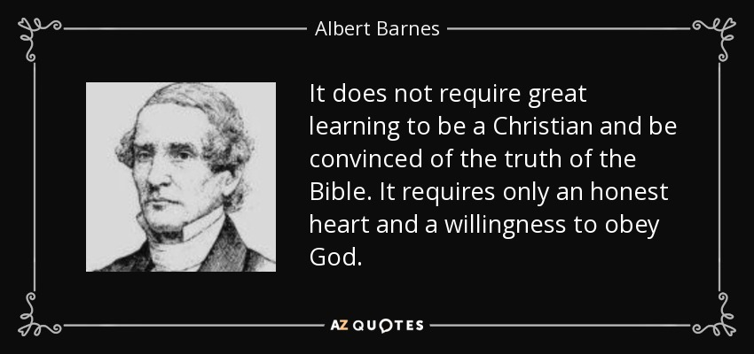 It does not require great learning to be a Christian and be convinced of the truth of the Bible. It requires only an honest heart and a willingness to obey God. - Albert Barnes