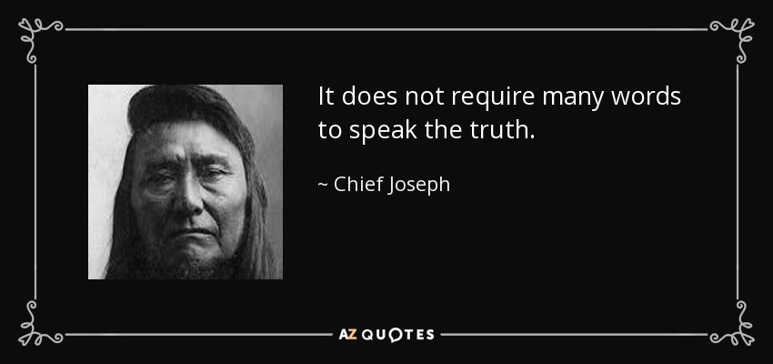 It does not require many words to speak the truth. - Chief Joseph