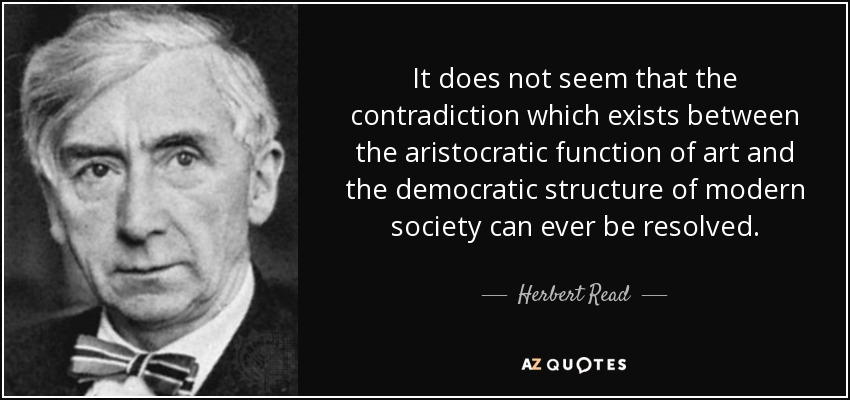It does not seem that the contradiction which exists between the aristocratic function of art and the democratic structure of modern society can ever be resolved. - Herbert Read