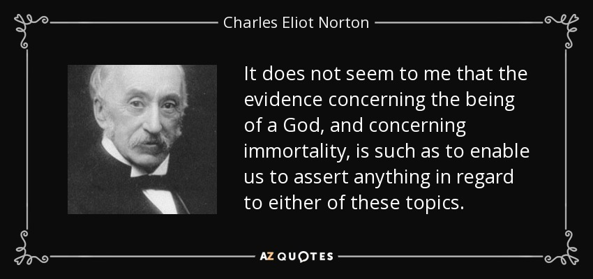 It does not seem to me that the evidence concerning the being of a God, and concerning immortality, is such as to enable us to assert anything in regard to either of these topics. - Charles Eliot Norton