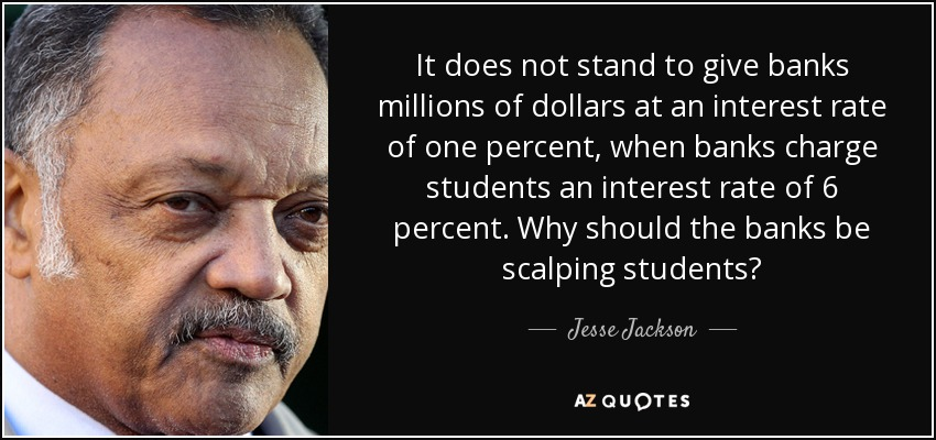 It does not stand to give banks millions of dollars at an interest rate of one percent, when banks charge students an interest rate of 6 percent. Why should the banks be scalping students? - Jesse Jackson