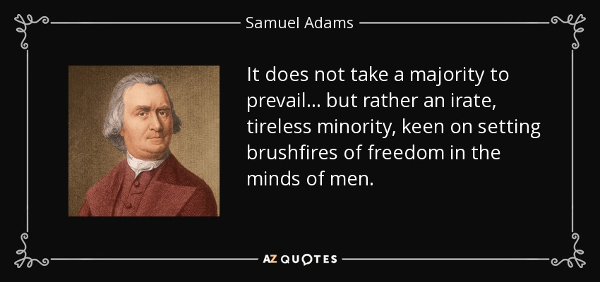 It does not take a majority to prevail... but rather an irate, tireless minority, keen on setting brushfires of freedom in the minds of men. - Samuel Adams