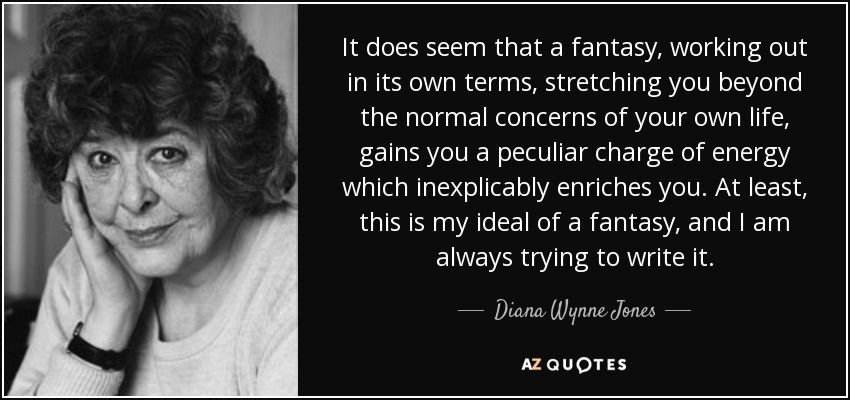 It does seem that a fantasy, working out in its own terms, stretching you beyond the normal concerns of your own life, gains you a peculiar charge of energy which inexplicably enriches you. At least, this is my ideal of a fantasy, and I am always trying to write it. - Diana Wynne Jones