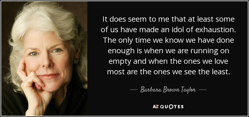 It does seem to me that at least some of us have made an idol of exhaustion. The only time we know we have done enough is when we are running on empty and when the ones we love most are the ones we see the least. - Barbara Brown Taylor