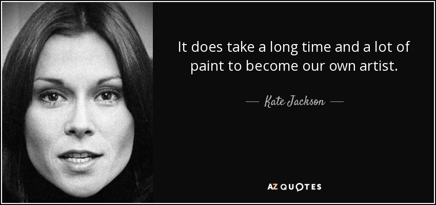 It does take a long time and a lot of paint to become our own artist. - Kate Jackson