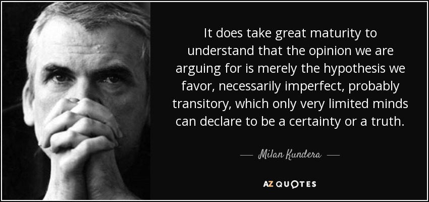 It does take great maturity to understand that the opinion we are arguing for is merely the hypothesis we favor, necessarily imperfect, probably transitory, which only very limited minds can declare to be a certainty or a truth. - Milan Kundera