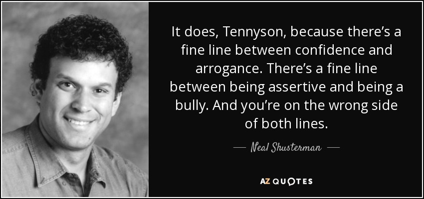 It does, Tennyson, because there's a fine line between confidence and arrogance. There's a fine line between being assertive and being a bully. And you're on the wrong side of both lines. - Neal Shusterman