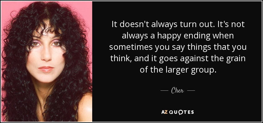 It doesn't always turn out. It's not always a happy ending when sometimes you say things that you think, and it goes against the grain of the larger group. - Cher