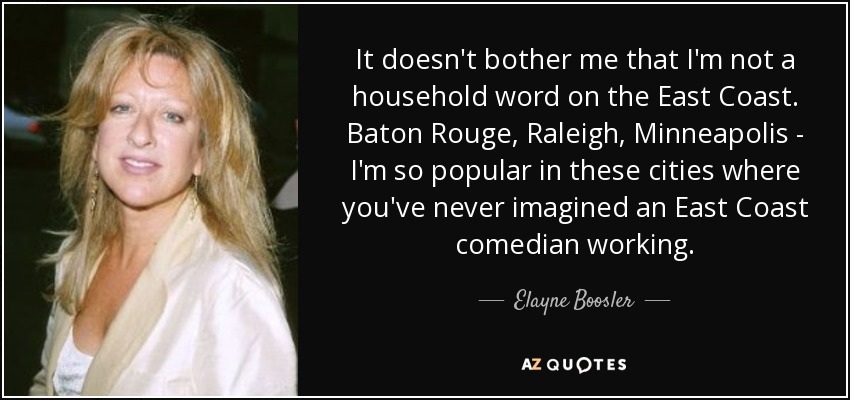 It doesn't bother me that I'm not a household word on the East Coast. Baton Rouge, Raleigh, Minneapolis - I'm so popular in these cities where you've never imagined an East Coast comedian working. - Elayne Boosler