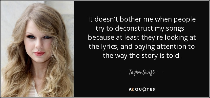 It doesn't bother me when people try to deconstruct my songs - because at least they're looking at the lyrics, and paying attention to the way the story is told. - Taylor Swift