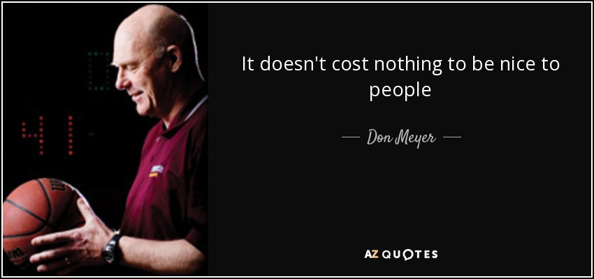It doesn't cost nothing to be nice to people - Don Meyer