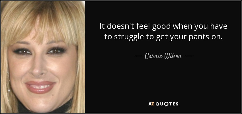It doesn't feel good when you have to struggle to get your pants on. - Carnie Wilson