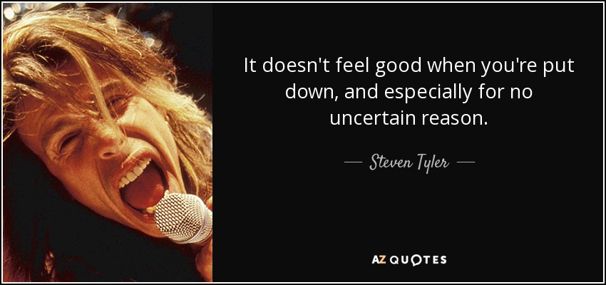 It doesn't feel good when you're put down, and especially for no uncertain reason. - Steven Tyler