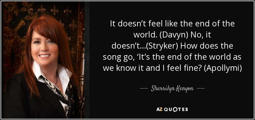 It doesn't feel like the end of the world. (Davyn) No, it doesn't…(Stryker) How does the song go, 'It's the end of the world as we know it and I feel fine? (Apollymi) - Sherrilyn Kenyon