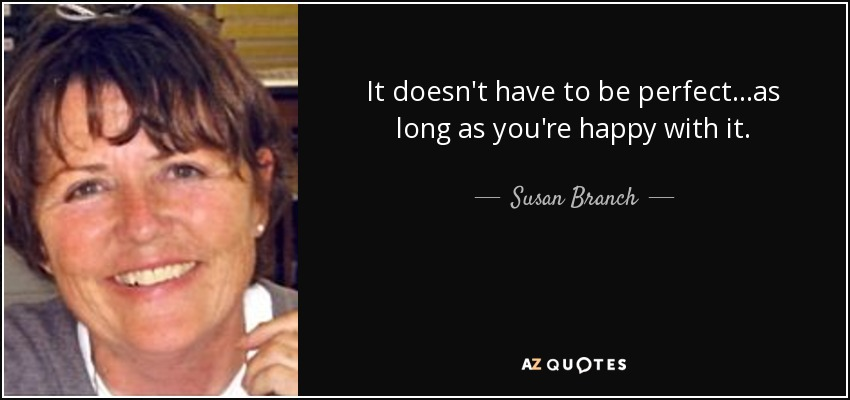 It doesn't have to be perfect...as long as you're happy with it. - Susan Branch