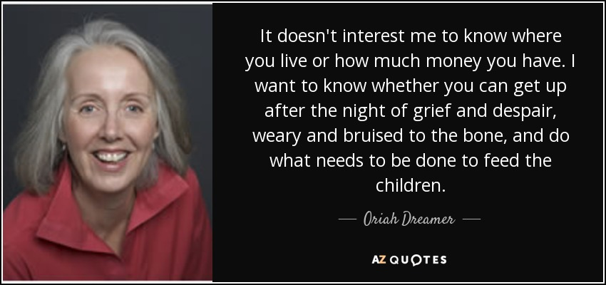 It doesn't interest me to know where you live or how much money you have. I want to know whether you can get up after the night of grief and despair, weary and bruised to the bone, and do what needs to be done to feed the children. - Oriah Dreamer