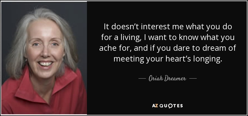 It doesn't interest me what you do for a living, I want to know what you ache for, and if you dare to dream of meeting your heart's longing. - Oriah Dreamer