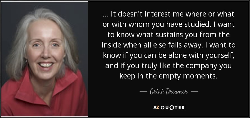 ... It doesn't interest me where or what or with whom you have studied. I want to know what sustains you from the inside when all else falls away. I want to know if you can be alone with yourself, and if you truly like the company you keep in the empty moments. - Oriah Dreamer