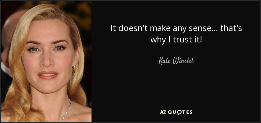 It doesn't make any sense... that's why I trust it! - Kate Winslet