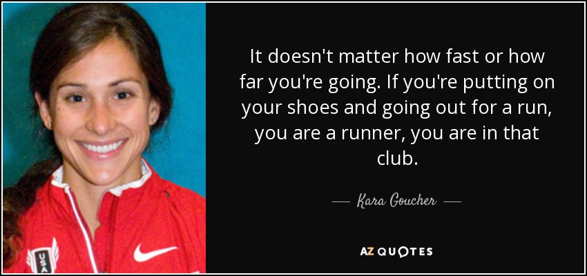 It doesn't matter how fast or how far you're going. If you're putting on your shoes and going out for a run, you are a runner, you are in that club. - Kara Goucher