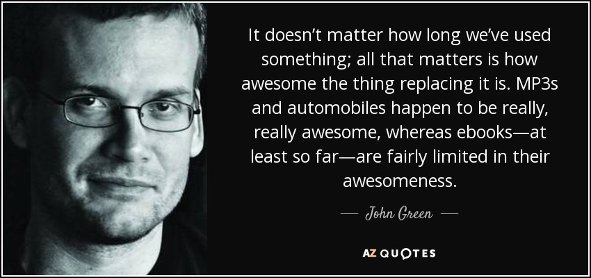 It doesn't matter how long we've used something; all that matters is how awesome the thing replacing it is. MP3s and automobiles happen to be really, really awesome, whereas ebooks—at least so far—are fairly limited in their awesomeness. - John Green