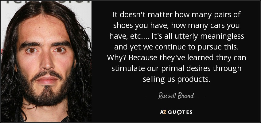 It doesn't matter how many pairs of shoes you have, how many cars you have, etc.... It's all utterly meaningless and yet we continue to pursue this. Why? Because they've learned they can stimulate our primal desires through selling us products. - Russell Brand