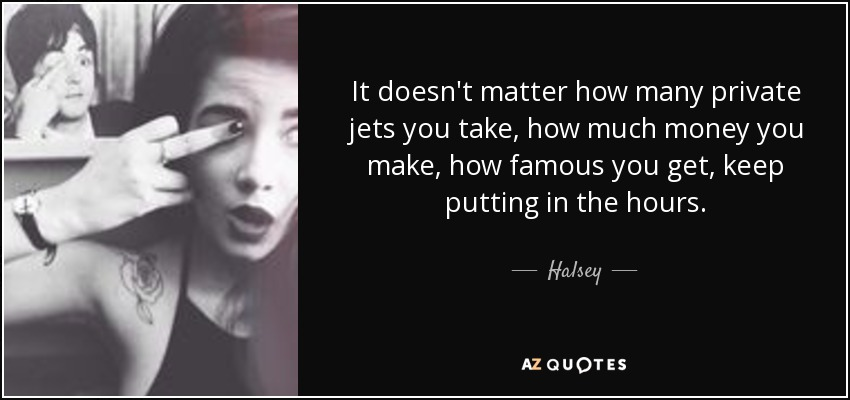 It doesn't matter how many private jets you take, how much money you make, how famous you get, keep putting in the hours. - Halsey