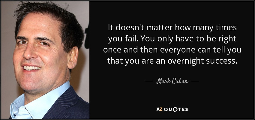 It doesn't matter how many times you fail. You only have to be right once and then everyone can tell you that you are an overnight success. - Mark Cuban
