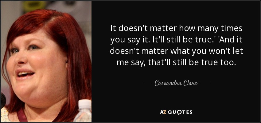 It doesn't matter how many times you say it. It'll still be true.' 'And it doesn't matter what you won't let me say, that'll still be true too. - Cassandra Clare