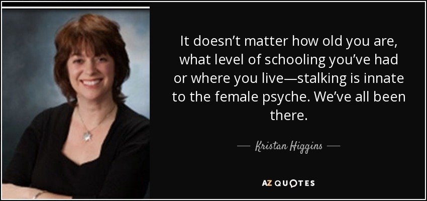 It doesn't matter how old you are, what level of schooling you've had or where you live—stalking is innate to the female psyche. We've all been there. - Kristan Higgins