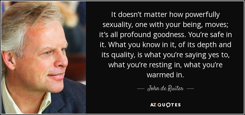 It doesn't matter how powerfully sexuality, one with your being, moves; it's all profound goodness. You're safe in it. What you know in it, of its depth and its quality, is what you're saying yes to, what you're resting in, what you're warmed in. - John de Ruiter