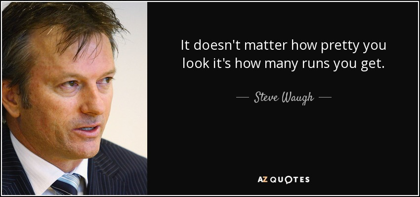 It doesn't matter how pretty you look it's how many runs you get. - Steve Waugh