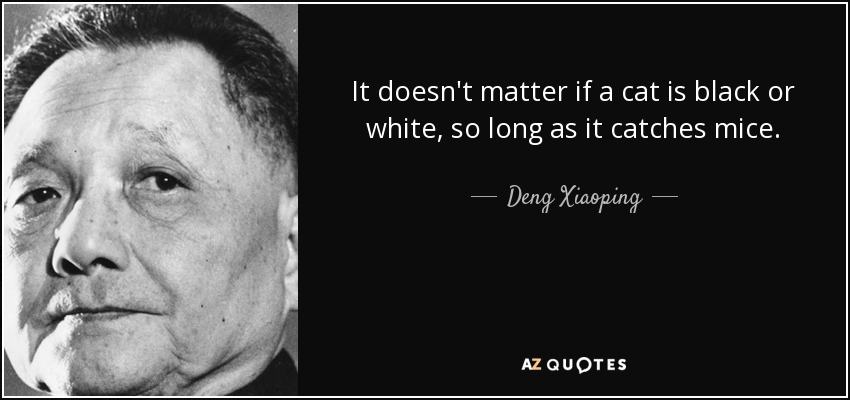 It doesn't matter if a cat is black or white, so long as it catches mice. - Deng Xiaoping