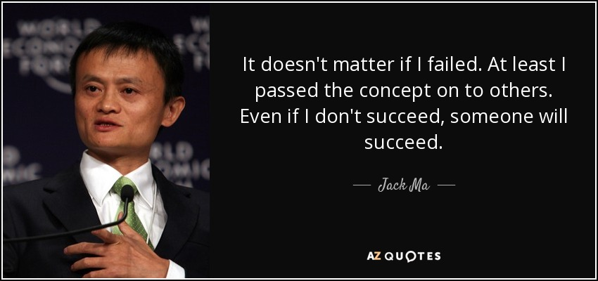 It doesn't matter if I failed. At least I passed the concept on to others. Even if I don't succeed, someone will succeed. - Jack Ma